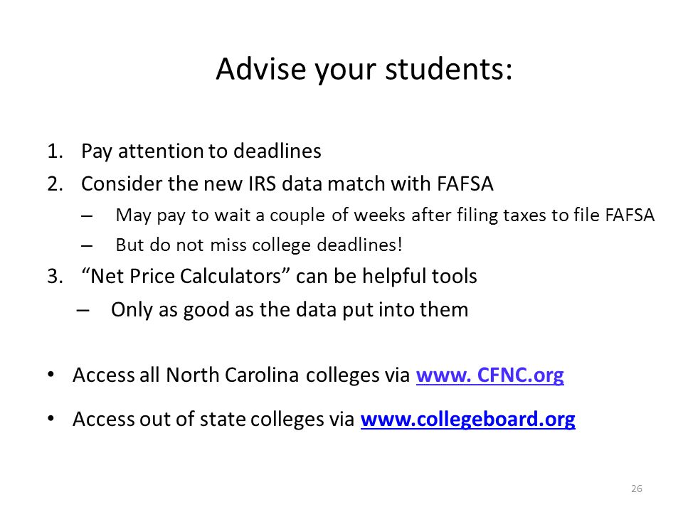 26 Advise your students: 1.Pay attention to deadlines 2.Consider the new IRS data match with FAFSA – May pay to wait a couple of weeks after filing taxes to file FAFSA – But do not miss college deadlines.