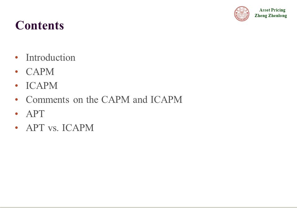 Asset Pricing Zheng Zhenlong Contents Introduction CAPM ICAPM Comments on the CAPM and ICAPM APT APT vs. ICAPM