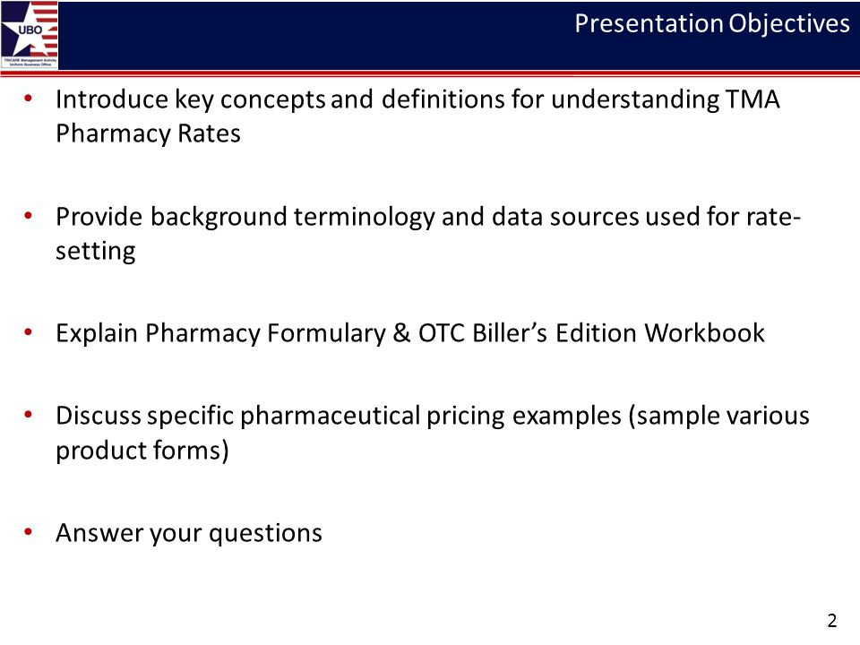 Presentation Objectives Introduce key concepts and definitions for understanding TMA Pharmacy Rates Provide background terminology and data sources used for rate- setting Explain Pharmacy Formulary & OTC Billers Edition Workbook Discuss specific pharmaceutical pricing examples (sample various product forms) Answer your questions 2