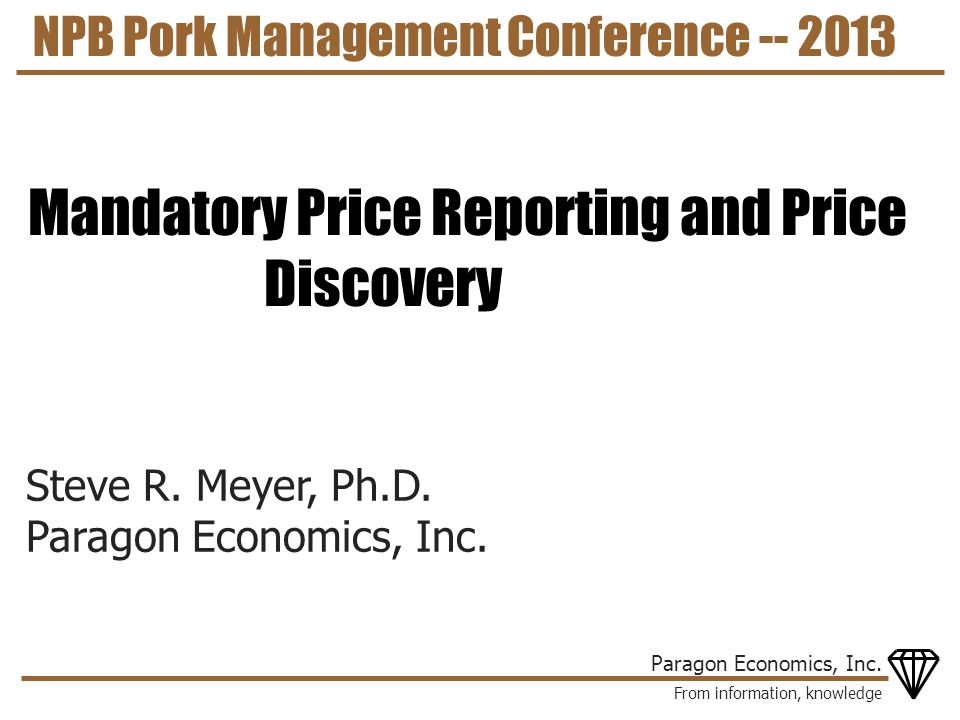 From information, knowledge Paragon Economics, Inc. Steve R. Meyer, Ph.D. Paragon Economics, Inc. NPB Pork Management Conference -- 2013 Mandatory Pri