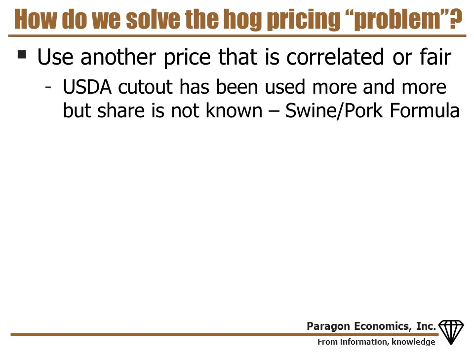 From information, knowledge Paragon Economics, Inc. How do we solve the hog pricing problem? Use another price that is correlated or fair -USDA cutout