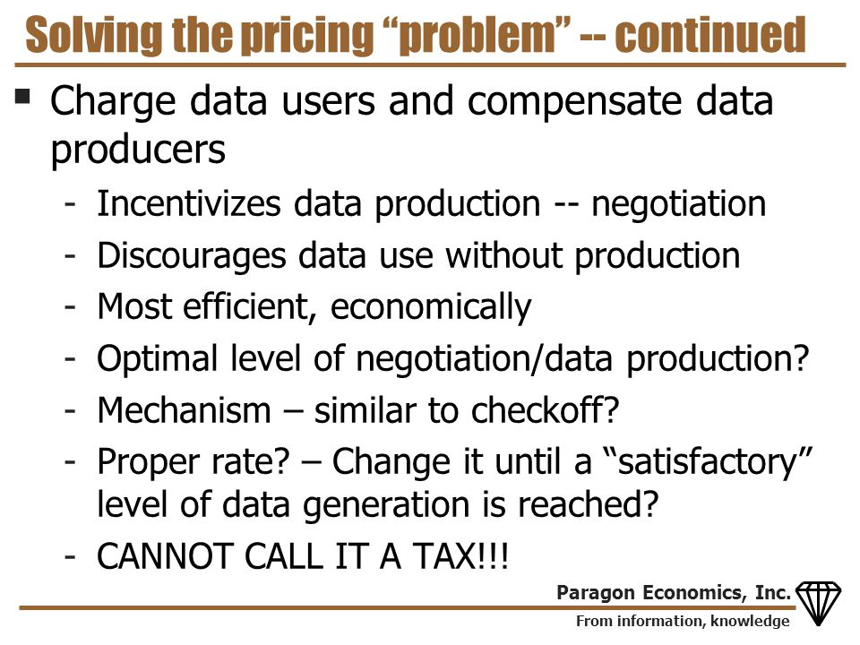 From information, knowledge Paragon Economics, Inc. Solving the pricing problem -- continued Charge data users and compensate data producers -Incentiv