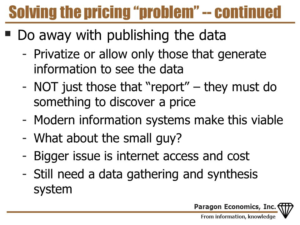 From information, knowledge Paragon Economics, Inc. Solving the pricing problem -- continued Do away with publishing the data -Privatize or allow only