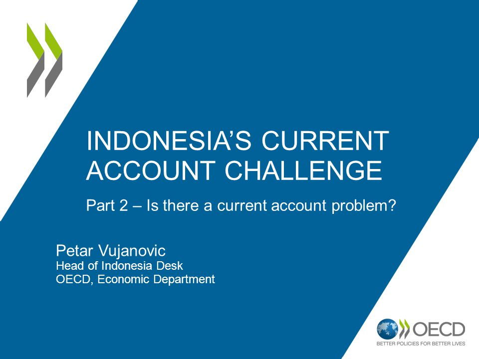Petar Vujanovic Head of Indonesia Desk OECD, Economic Department Part 2 – Is there a current account problem? INDONESIAS CURRENT ACCOUNT CHALLENGE