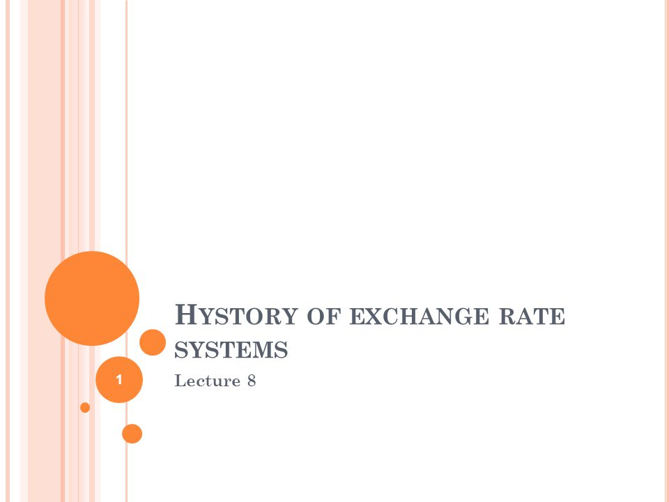 H YSTORY OF EXCHANGE RATE SYSTEMS Lecture 8 1