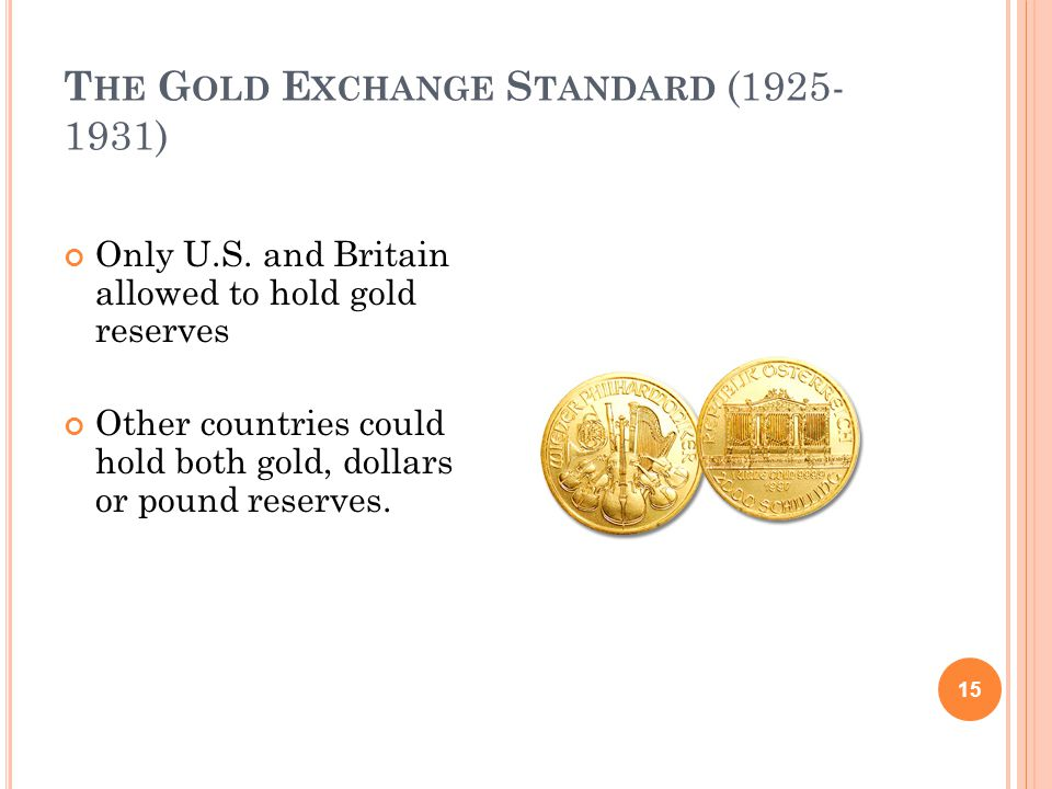 T HE G OLD E XCHANGE S TANDARD (1925- 1931) 15 Only U.S. and Britain allowed to hold gold reserves Other countries could hold both gold, dollars or po