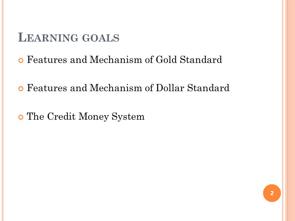 L EARNING GOALS Features and Mechanism of Gold Standard Features and Mechanism of Dollar Standard The Credit Money System 2