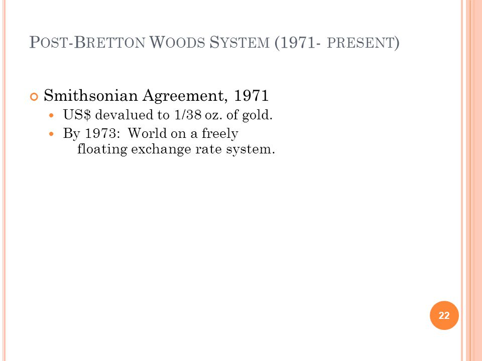 P OST -B RETTON W OODS S YSTEM (1971- PRESENT ) Smithsonian Agreement, 1971 US$ devalued to 1/38 oz.
