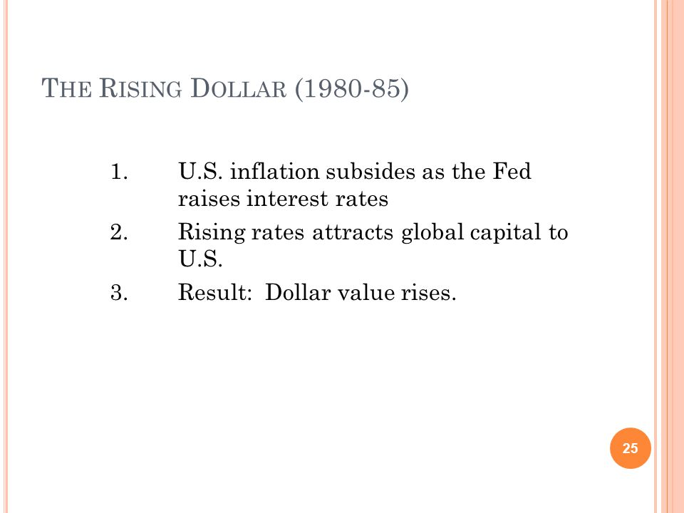 T HE R ISING D OLLAR (1980-85) 1.U.S. inflation subsides as the Fed raises interest rates 2.Rising rates attracts global capital to U.S. 3.Result: Dol