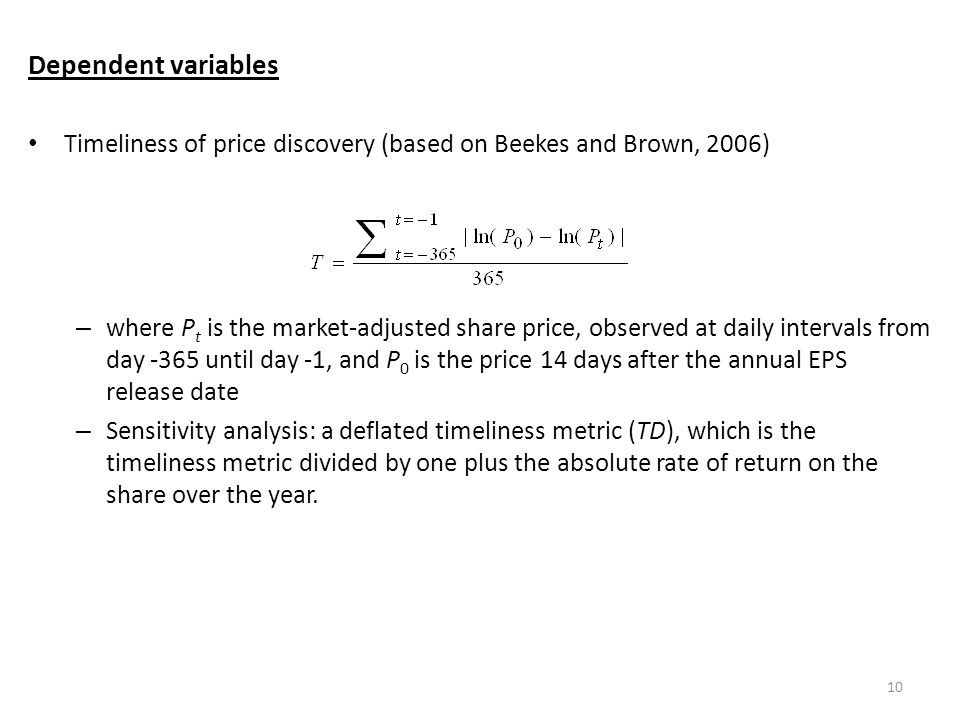 Dependent variables Timeliness of price discovery (based on Beekes and Brown, 2006) – where P t is the market-adjusted share price, observed at daily intervals from day -365 until day -1, and P 0 is the price 14 days after the annual EPS release date – Sensitivity analysis: a deflated timeliness metric (TD), which is the timeliness metric divided by one plus the absolute rate of return on the share over the year.