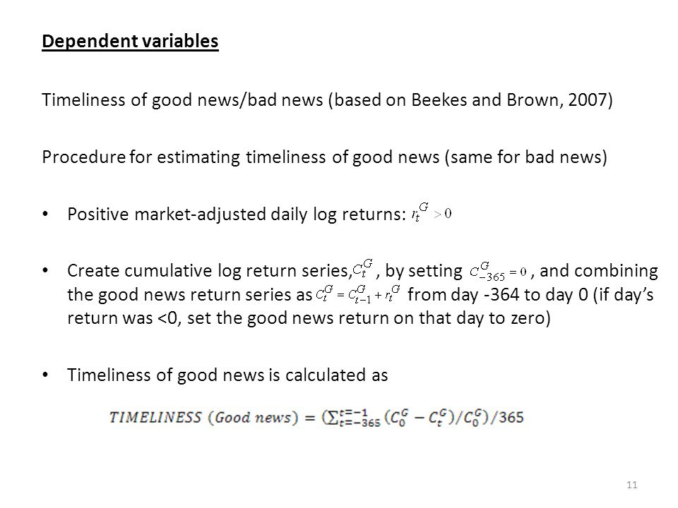 Dependent variables Timeliness of good news/bad news (based on Beekes and Brown, 2007) Procedure for estimating timeliness of good news (same for bad news) Positive market-adjusted daily log returns: Create cumulative log return series,, by setting, and combining the good news return series as from day -364 to day 0 (if days return was <0, set the good news return on that day to zero) Timeliness of good news is calculated as 11
