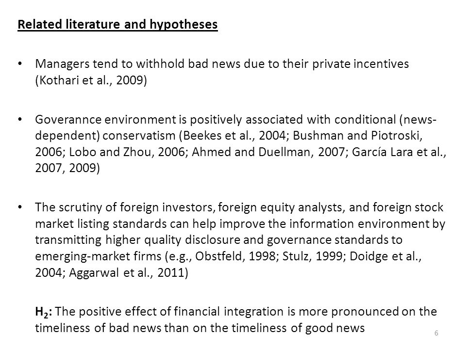 Related literature and hypotheses Managers tend to withhold bad news due to their private incentives (Kothari et al., 2009) Goverannce environment is positively associated with conditional (news- dependent) conservatism (Beekes et al., 2004; Bushman and Piotroski, 2006; Lobo and Zhou, 2006; Ahmed and Duellman, 2007; García Lara et al., 2007, 2009) The scrutiny of foreign investors, foreign equity analysts, and foreign stock market listing standards can help improve the information environment by transmitting higher quality disclosure and governance standards to emerging-market firms (e.g., Obstfeld, 1998; Stulz, 1999; Doidge et al., 2004; Aggarwal et al., 2011) H 2 : The positive effect of financial integration is more pronounced on the timeliness of bad news than on the timeliness of good news 6