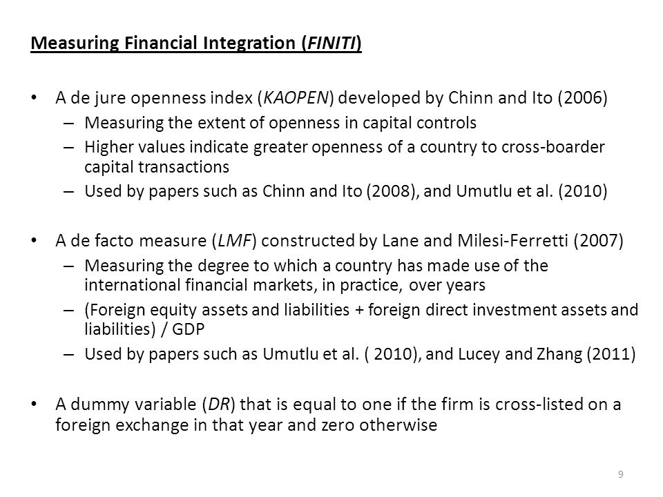 Measuring Financial Integration (FINITI) A de jure openness index (KAOPEN) developed by Chinn and Ito (2006) – Measuring the extent of openness in capital controls – Higher values indicate greater openness of a country to cross-boarder capital transactions – Used by papers such as Chinn and Ito (2008), and Umutlu et al.