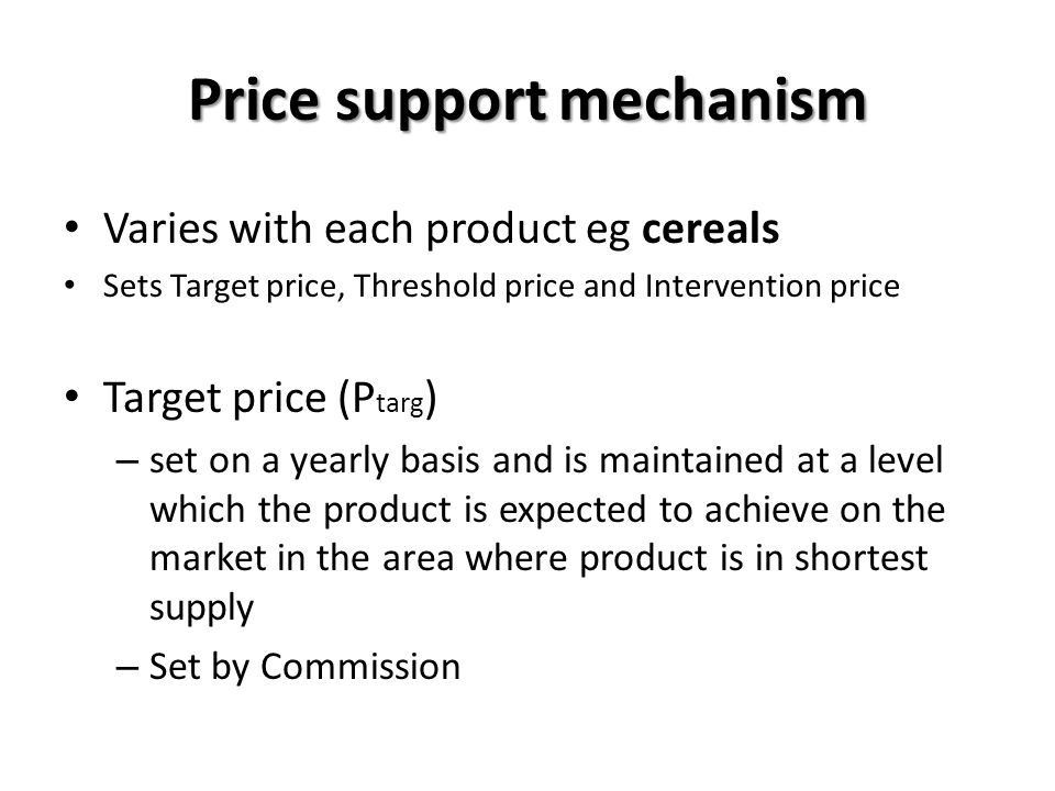 Price support mechanism Varies with each product eg cereals Sets Target price, Threshold price and Intervention price Target price (P targ ) – set on