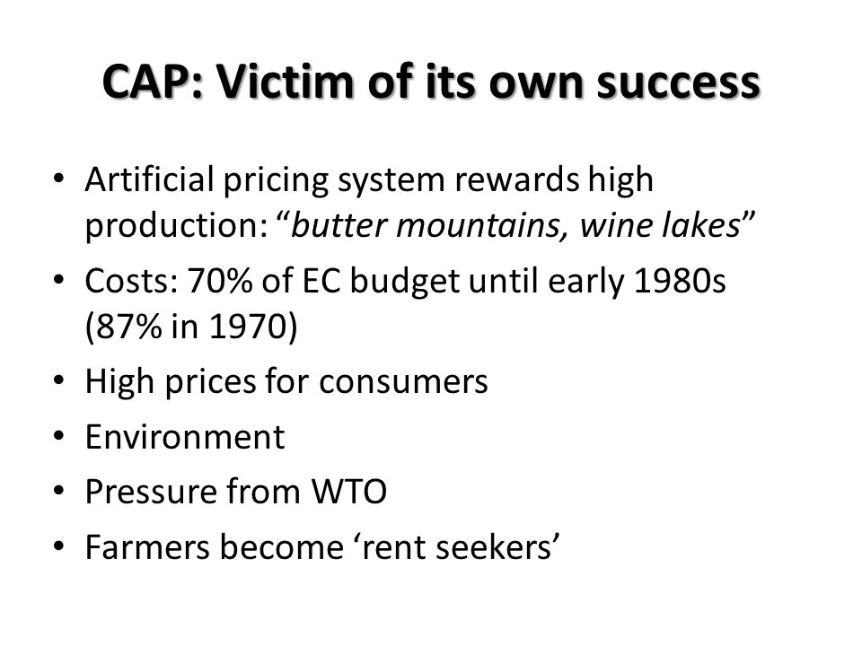 CAP: Victim of its own success Artificial pricing system rewards high production: butter mountains, wine lakes Costs: 70% of EC budget until early 198