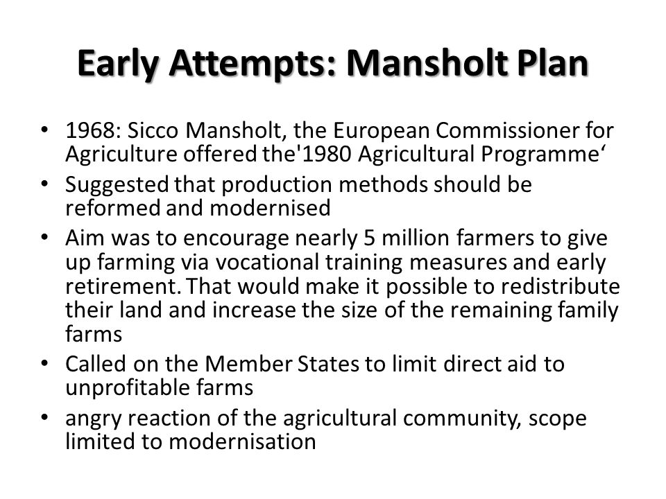 Early Attempts: Mansholt Plan 1968: Sicco Mansholt, the European Commissioner for Agriculture offered the'1980 Agricultural Programme Suggested that p
