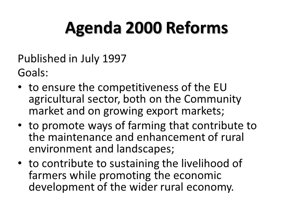 Agenda 2000 Reforms Published in July 1997 Goals: to ensure the competitiveness of the EU agricultural sector, both on the Community market and on gro