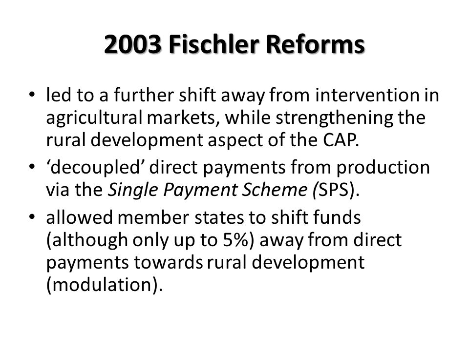 2003 Fischler Reforms led to a further shift away from intervention in agricultural markets, while strengthening the rural development aspect of the C