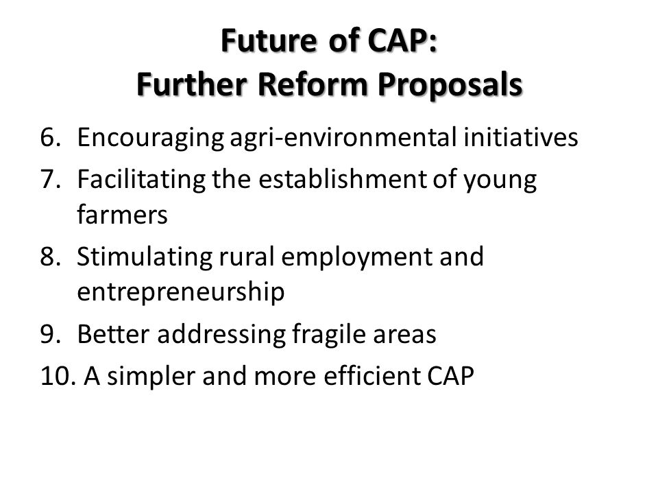 Future of CAP: Further Reform Proposals 6.Encouraging agri-environmental initiatives 7.Facilitating the establishment of young farmers 8.Stimulating r