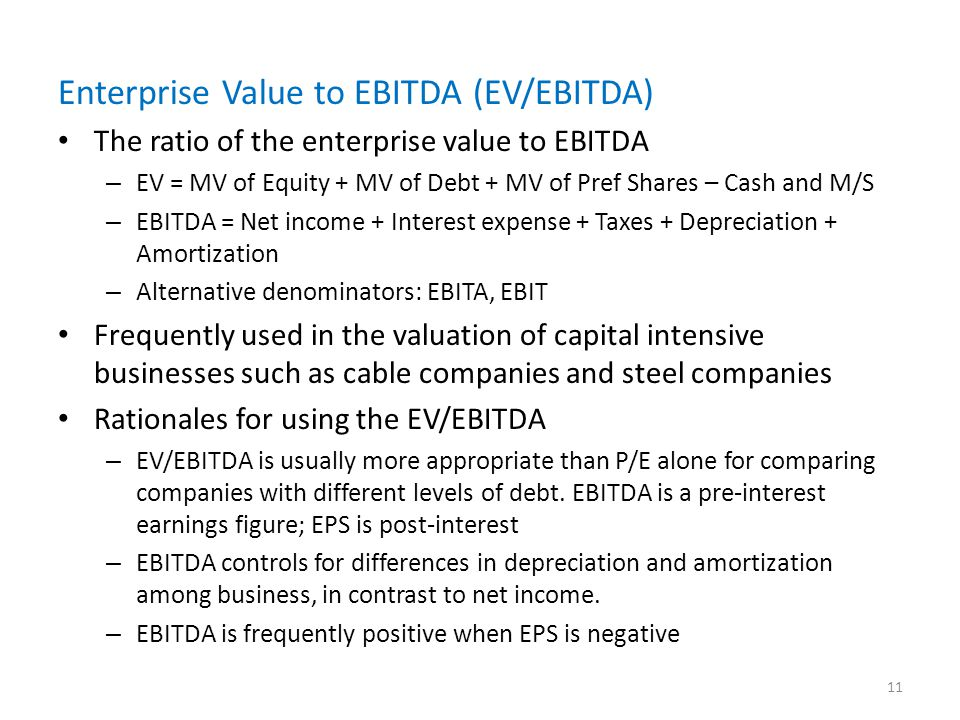 Enterprise Value to EBITDA (EV/EBITDA) The ratio of the enterprise value to EBITDA – EV = MV of Equity + MV of Debt + MV of Pref Shares – Cash and M/S – EBITDA = Net income + Interest expense + Taxes + Depreciation + Amortization – Alternative denominators: EBITA, EBIT Frequently used in the valuation of capital intensive businesses such as cable companies and steel companies Rationales for using the EV/EBITDA – EV/EBITDA is usually more appropriate than P/E alone for comparing companies with different levels of debt.