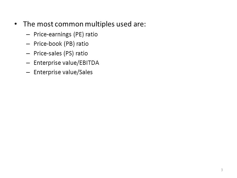 The most common multiples used are: – Price-earnings (PE) ratio – Price-book (PB) ratio – Price-sales (PS) ratio – Enterprise value/EBITDA – Enterprise value/Sales 3