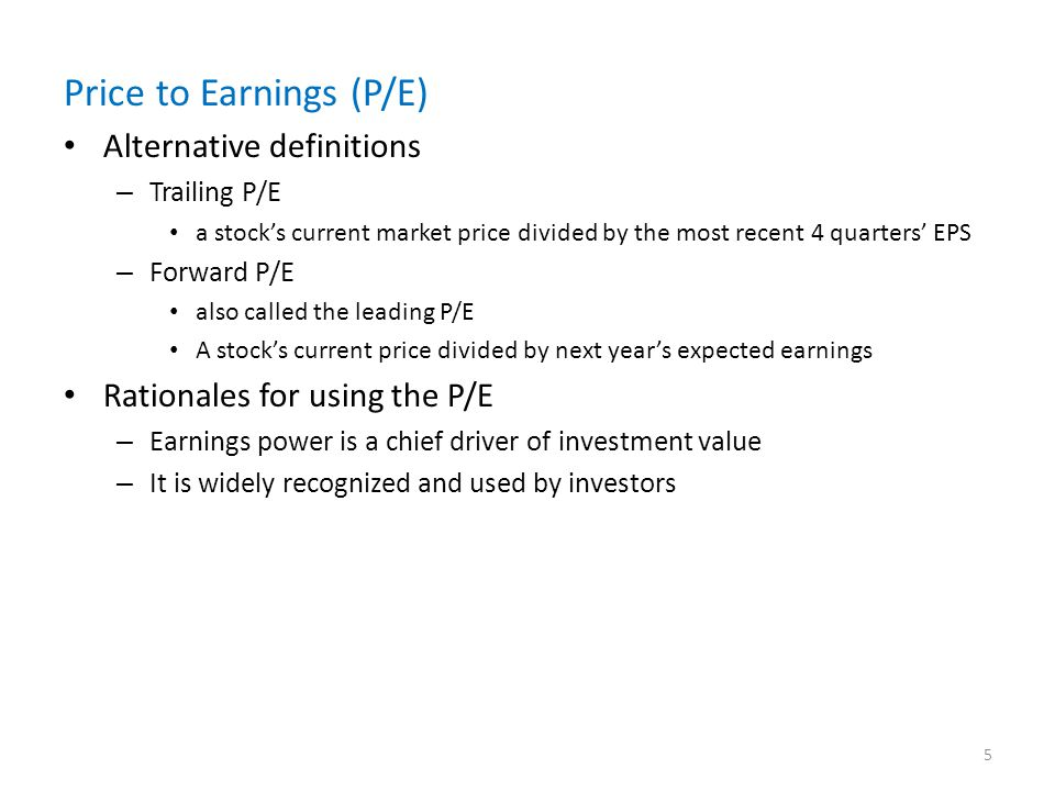 Price to Earnings (P/E) Alternative definitions – Trailing P/E a stocks current market price divided by the most recent 4 quarters EPS – Forward P/E also called the leading P/E A stocks current price divided by next years expected earnings Rationales for using the P/E – Earnings power is a chief driver of investment value – It is widely recognized and used by investors 5