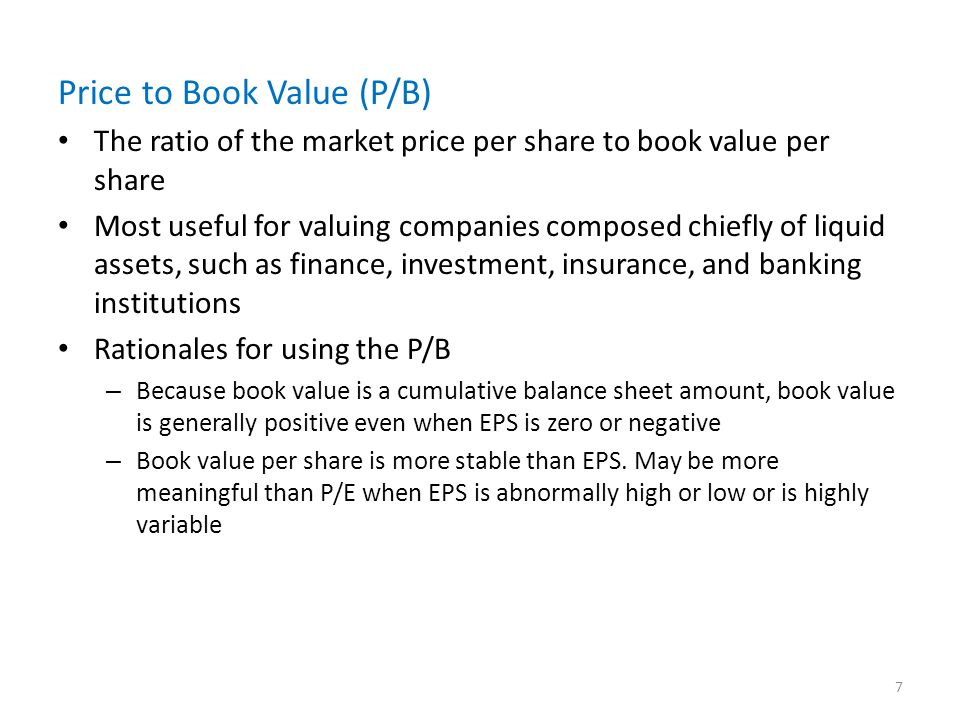 Price to Book Value (P/B) The ratio of the market price per share to book value per share Most useful for valuing companies composed chiefly of liquid assets, such as finance, investment, insurance, and banking institutions Rationales for using the P/B – Because book value is a cumulative balance sheet amount, book value is generally positive even when EPS is zero or negative – Book value per share is more stable than EPS.