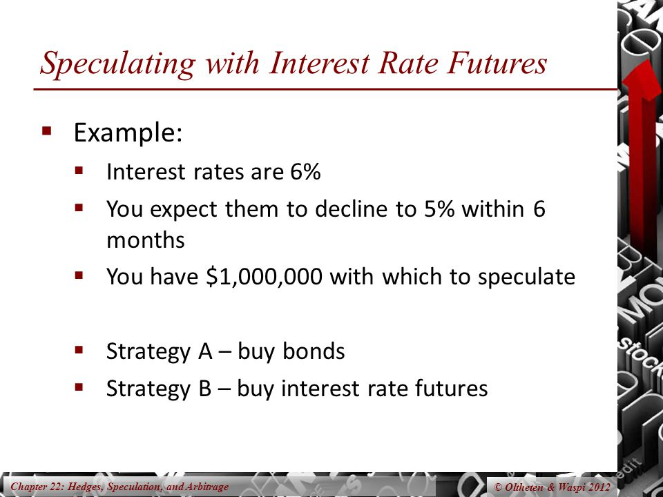 Chapter 22: Hedges, Speculation, and Arbitrage © Oltheten & Waspi 2012 Speculating with Interest Rate Futures Example: Interest rates are 6% You expect them to decline to 5% within 6 months You have $1,000,000 with which to speculate Strategy A – buy bonds Strategy B – buy interest rate futures