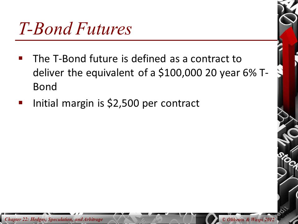 Chapter 22: Hedges, Speculation, and Arbitrage © Oltheten & Waspi 2012 T-Bond Futures The T-Bond future is defined as a contract to deliver the equivalent of a $100, year 6% T- Bond Initial margin is $2,500 per contract