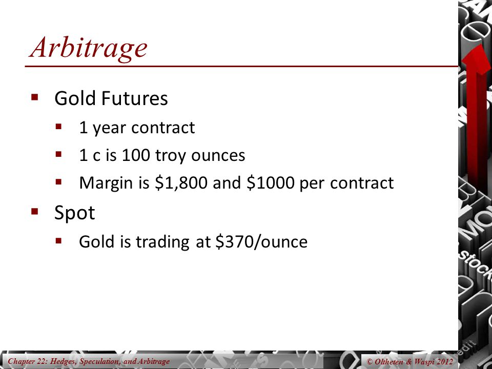 Chapter 22: Hedges, Speculation, and Arbitrage © Oltheten & Waspi 2012 Arbitrage Gold Futures 1 year contract 1 c is 100 troy ounces Margin is $1,800 and $1000 per contract Spot Gold is trading at $370/ounce