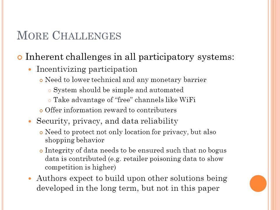 M ORE C HALLENGES Inherent challenges in all participatory systems: Incentivizing participation Need to lower technical and any monetary barrier Syste