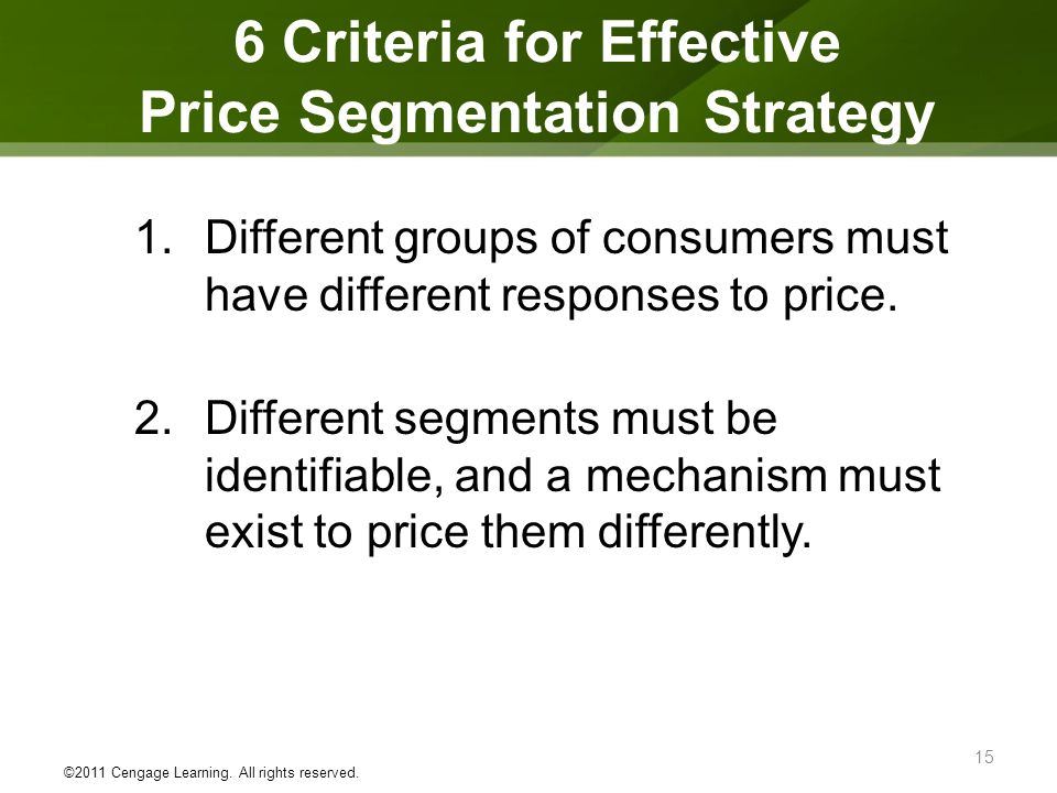 6 Criteria for Effective Price Segmentation Strategy 1.Different groups of consumers must have different responses to price. 2.Different segments must