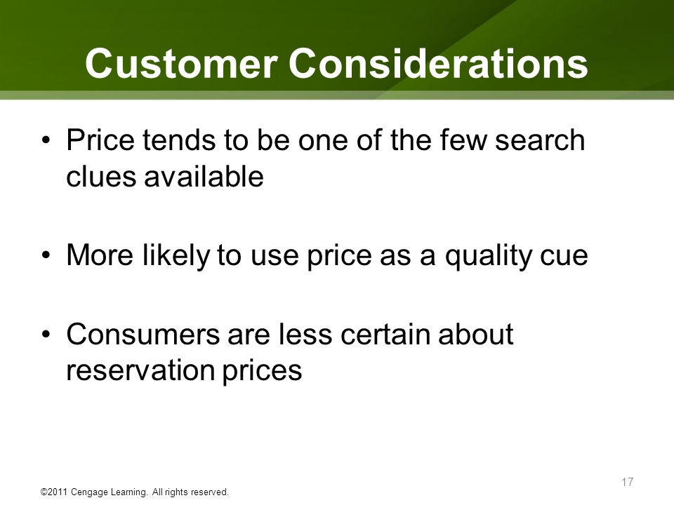 Customer Considerations Price tends to be one of the few search clues available More likely to use price as a quality cue Consumers are less certain a