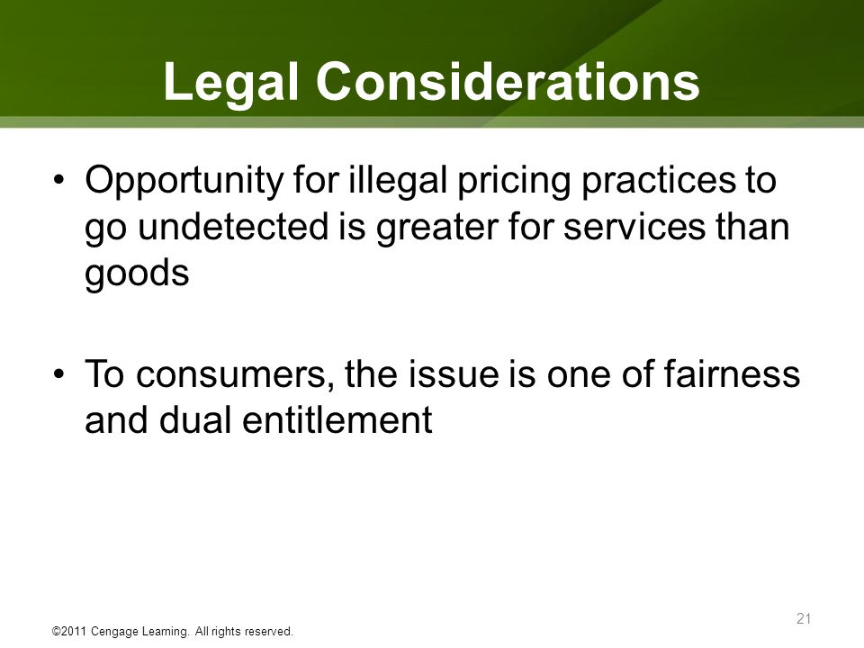 Legal Considerations Opportunity for illegal pricing practices to go undetected is greater for services than goods To consumers, the issue is one of f