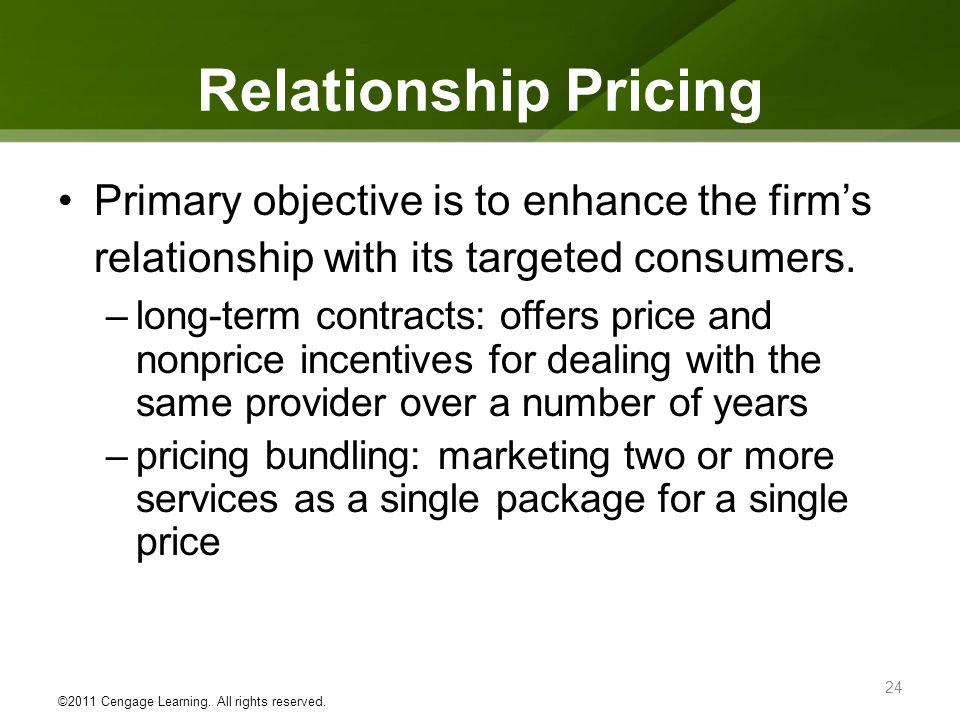 Relationship Pricing Primary objective is to enhance the firms relationship with its targeted consumers. –long-term contracts: offers price and nonpri