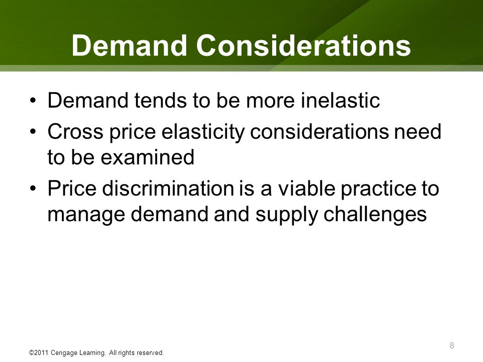 Demand Considerations Demand tends to be more inelastic Cross price elasticity considerations need to be examined Price discrimination is a viable pra