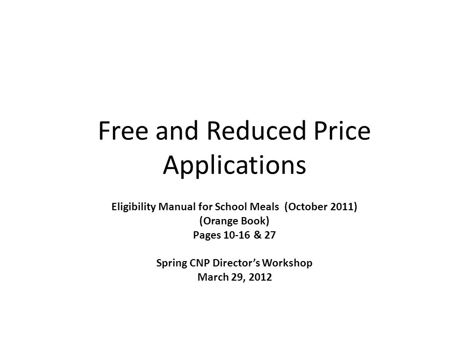 Free and Reduced Price Applications Eligibility Manual for School Meals (October 2011) (Orange Book) Pages 10-16 & 27 Spring CNP Directors Workshop March 29, 2012