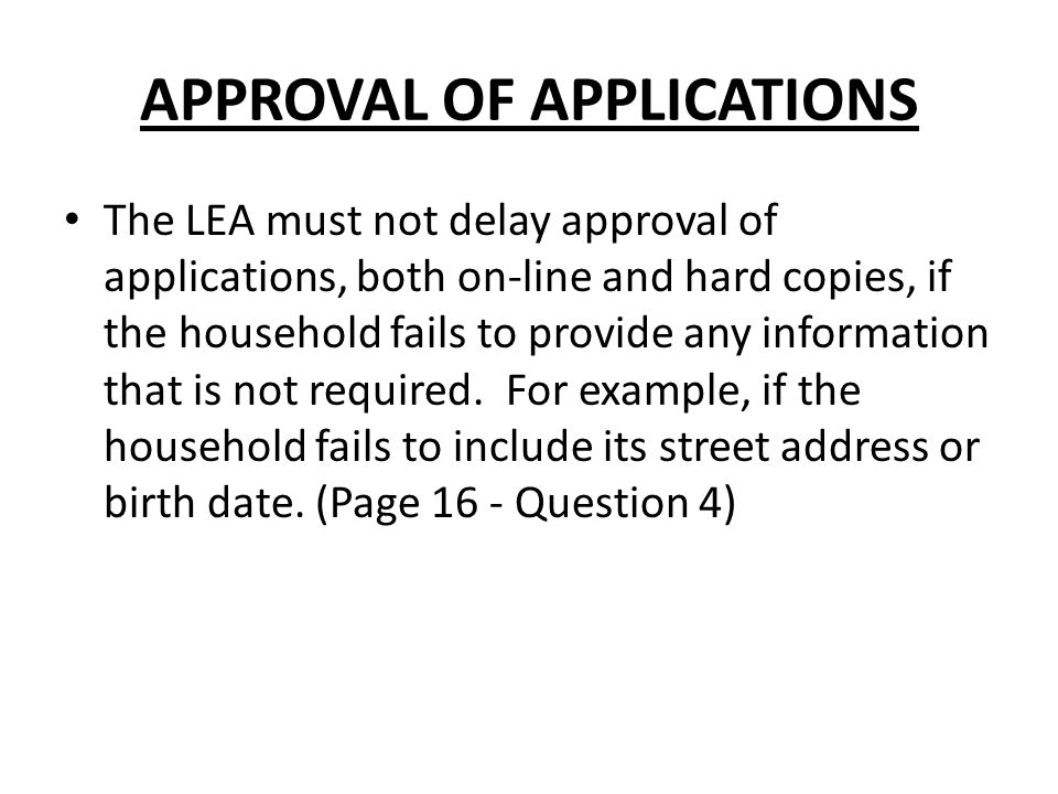APPROVAL OF APPLICATIONS The LEA must not delay approval of applications, both on-line and hard copies, if the household fails to provide any information that is not required.