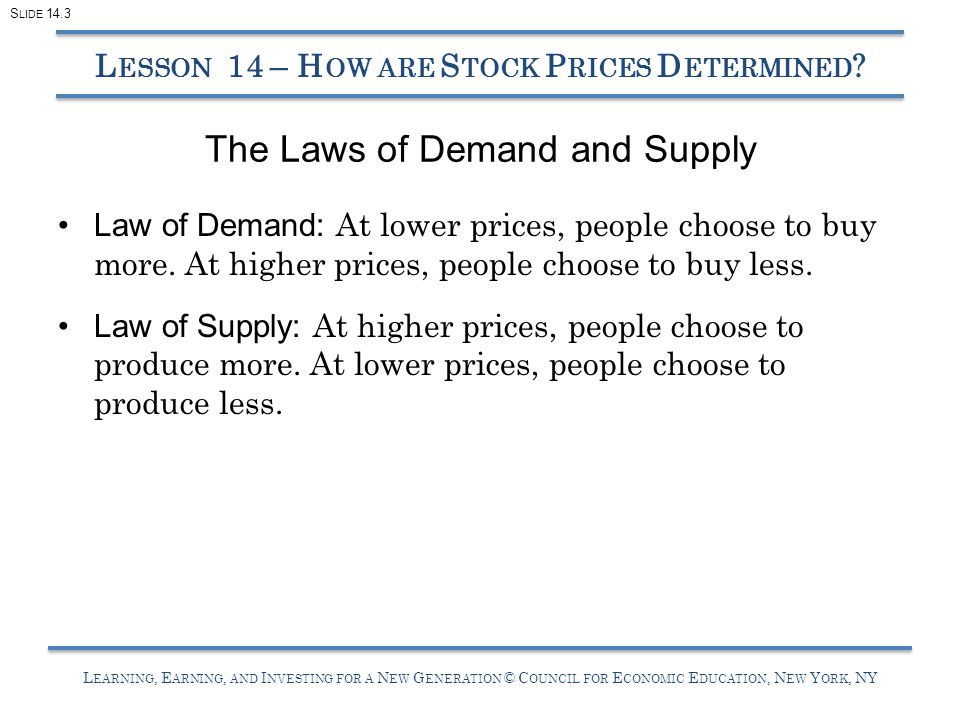 L EARNING, E ARNING, AND I NVESTING FOR A N EW G ENERATION © C OUNCIL FOR E CONOMIC E DUCATION, N EW Y ORK, NY The Laws of Demand and Supply Law of Demand: At lower prices, people choose to buy more.