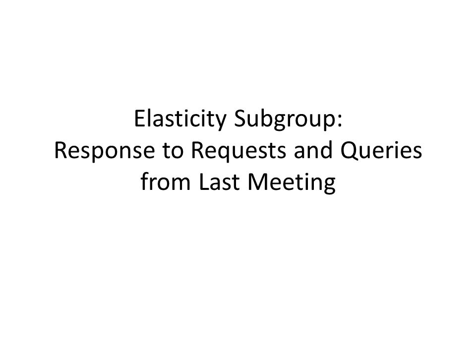 Elasticity Subgroup: Response to Requests and Queries from Last Meeting