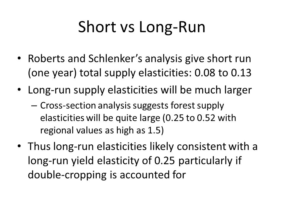 Short vs Long-Run Roberts and Schlenkers analysis give short run (one year) total supply elasticities: 0.08 to 0.13 Long-run supply elasticities will be much larger – Cross-section analysis suggests forest supply elasticities will be quite large (0.25 to 0.52 with regional values as high as 1.5) Thus long-run elasticities likely consistent with a long-run yield elasticity of 0.25 particularly if double-cropping is accounted for