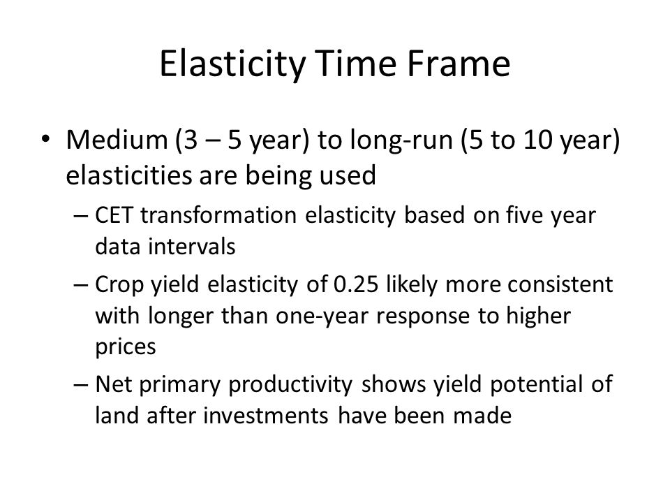 Elasticity Time Frame Medium (3 – 5 year) to long-run (5 to 10 year) elasticities are being used – CET transformation elasticity based on five year data intervals – Crop yield elasticity of 0.25 likely more consistent with longer than one-year response to higher prices – Net primary productivity shows yield potential of land after investments have been made