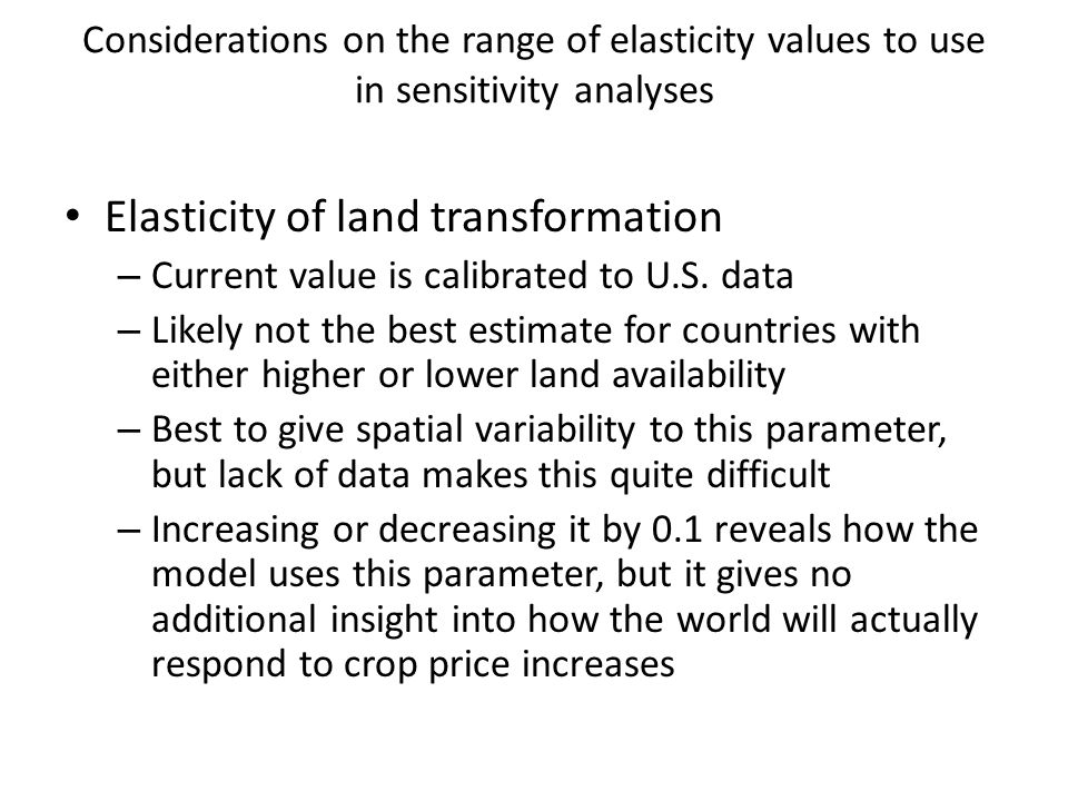 Considerations on the range of elasticity values to use in sensitivity analyses Elasticity of land transformation – Current value is calibrated to U.S.