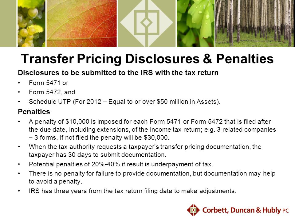 Transfer Pricing Disclosures & Penalties Disclosures to be submitted to the IRS with the tax return Form 5471 or Form 5472, and Schedule UTP (For 2012 – Equal to or over $50 million in Assets).