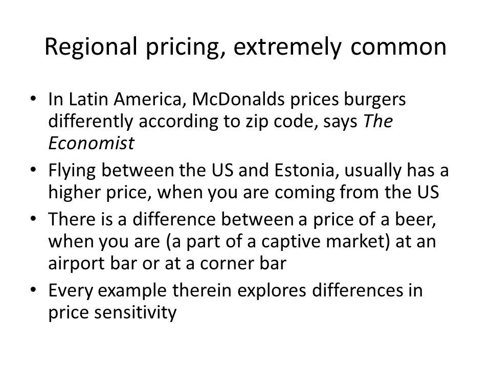 Regional pricing, extremely common In Latin America, McDonalds prices burgers differently according to zip code, says The Economist Flying between the US and Estonia, usually has a higher price, when you are coming from the US There is a difference between a price of a beer, when you are (a part of a captive market) at an airport bar or at a corner bar Every example therein explores differences in price sensitivity