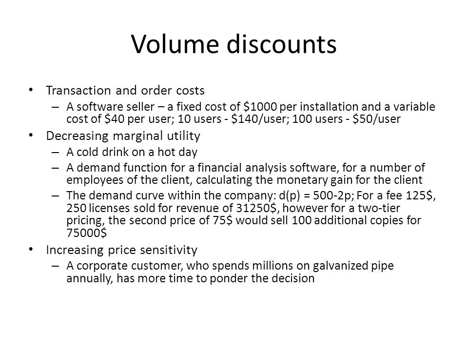 Volume discounts Transaction and order costs – A software seller – a fixed cost of $1000 per installation and a variable cost of $40 per user; 10 users - $140/user; 100 users - $50/user Decreasing marginal utility – A cold drink on a hot day – A demand function for a financial analysis software, for a number of employees of the client, calculating the monetary gain for the client – The demand curve within the company: d(p) = 500-2p; For a fee 125$, 250 licenses sold for revenue of 31250$, however for a two-tier pricing, the second price of 75$ would sell 100 additional copies for 75000$ Increasing price sensitivity – A corporate customer, who spends millions on galvanized pipe annually, has more time to ponder the decision