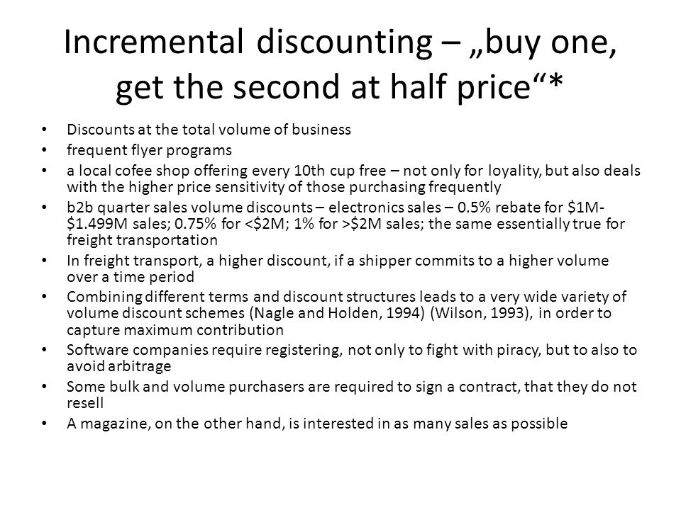 Incremental discounting – buy one, get the second at half price* Discounts at the total volume of business frequent flyer programs a local cofee shop offering every 10th cup free – not only for loyality, but also deals with the higher price sensitivity of those purchasing frequently b2b quarter sales volume discounts – electronics sales – 0.5% rebate for $1M- $1.499M sales; 0.75% for $2M sales; the same essentially true for freight transportation In freight transport, a higher discount, if a shipper commits to a higher volume over a time period Combining different terms and discount structures leads to a very wide variety of volume discount schemes (Nagle and Holden, 1994) (Wilson, 1993), in order to capture maximum contribution Software companies require registering, not only to fight with piracy, but to also to avoid arbitrage Some bulk and volume purchasers are required to sign a contract, that they do not resell A magazine, on the other hand, is interested in as many sales as possible