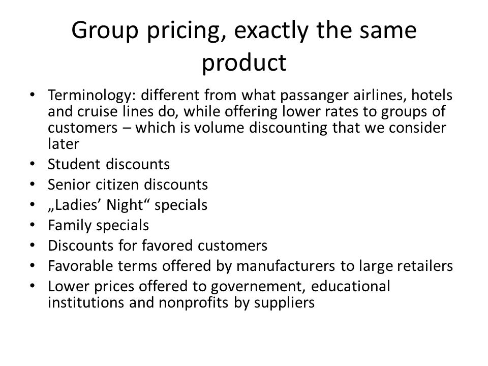 Group pricing, exactly the same product Terminology: different from what passanger airlines, hotels and cruise lines do, while offering lower rates to groups of customers – which is volume discounting that we consider later Student discounts Senior citizen discounts Ladies Night specials Family specials Discounts for favored customers Favorable terms offered by manufacturers to large retailers Lower prices offered to governement, educational institutions and nonprofits by suppliers