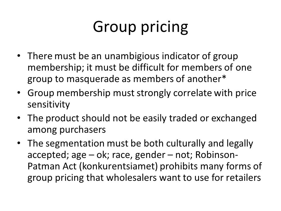Group pricing There must be an unambigious indicator of group membership; it must be difficult for members of one group to masquerade as members of another* Group membership must strongly correlate with price sensitivity The product should not be easily traded or exchanged among purchasers The segmentation must be both culturally and legally accepted; age – ok; race, gender – not; Robinson- Patman Act (konkurentsiamet) prohibits many forms of group pricing that wholesalers want to use for retailers