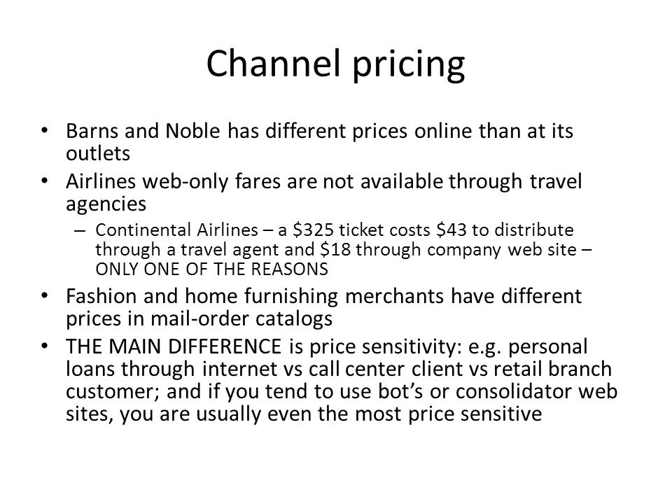 Channel pricing Barns and Noble has different prices online than at its outlets Airlines web-only fares are not available through travel agencies – Continental Airlines – a $325 ticket costs $43 to distribute through a travel agent and $18 through company web site – ONLY ONE OF THE REASONS Fashion and home furnishing merchants have different prices in mail-order catalogs THE MAIN DIFFERENCE is price sensitivity: e.g.